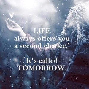 ... called TOMORROW and every tomorrow always offers you a second chance