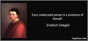 Every uneducated person is a caricature of himself. - Friedrich ...