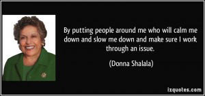 ... slow me down and make sure I work through an issue. - Donna Shalala