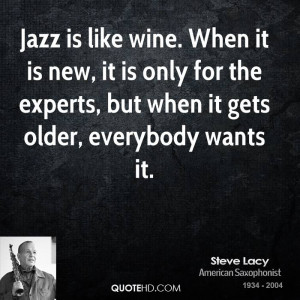 Jazz is like wine. When it is new, it is only for the experts, but ...
