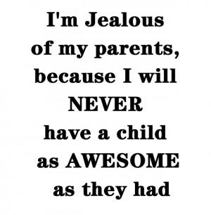 ... my parents because, I will never have a child as awesome as they had