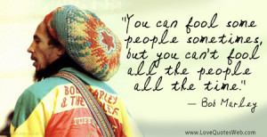 """... , but you can't fool all the people all the time."""" - Bob Marley"""
