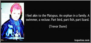 feel akin to the Platypus. An orphan in a family. A swimmer, a ...