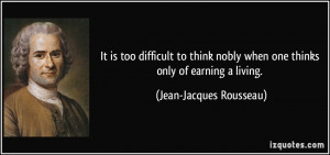 It is too difficult to think nobly when one thinks only of earning a ...