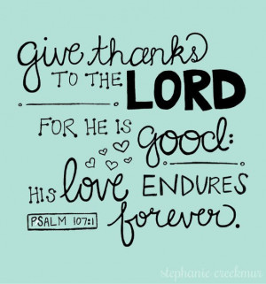 Give thanks to the Lord for He is good. His love endures forever.