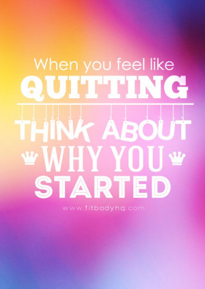 ... www.fitbodyhq.com/motivation/quotes/feel-like-quitting-think-started
