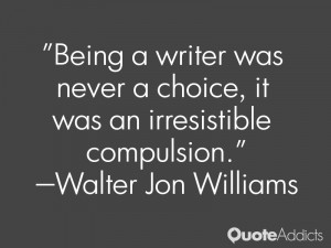 walter jon williams quotes being a writer was never a choice it was an ...