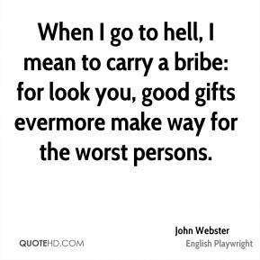 John Webster - When I go to hell, I mean to carry a bribe: for look ...