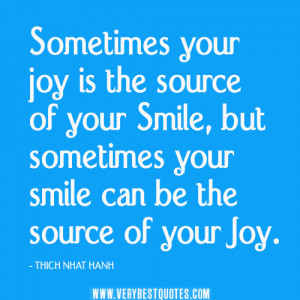 Sometimes your joy is the source of your smile, but sometimes your ...