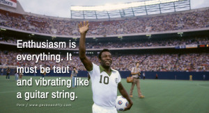 ... everything. It must be taut and vibrating like a guitar string. - Pele