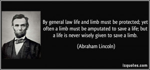 ... ; but a life is never wisely given to save a limb. - Abraham Lincoln