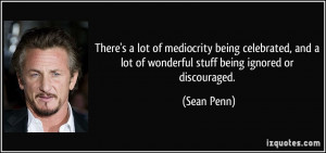 ... and a lot of wonderful stuff being ignored or discouraged. - Sean Penn