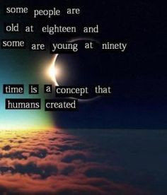 Some people are old at eighteen and some are young at ninety. Time is ...