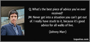 What's the best piece of advice you've ever received? JM: Never get ...