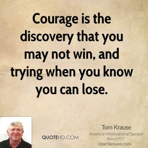 Tom Krause - Courage is the discovery that you may not win, and trying ...