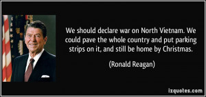 We should declare war on North Vietnam. We could pave the whole ...