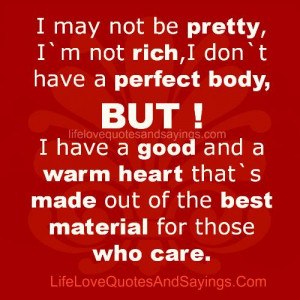 rich,i don`t have a perfect body,BUT! I have a good and a warm heart ...