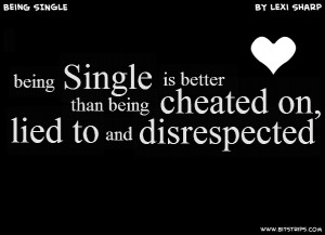 ... single being is better cheated on lied to and disrespected than being