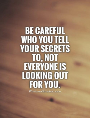 Be careful who you tell your secrets to, not everyone is looking out ...