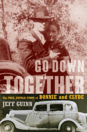 Go Down Together: The True, Untold Story of Bonnie and Clyde by Jeff ...