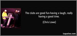 The clubs are good fun-having a laugh, really having a good time ...
