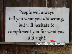 People will always tell you what you did wrong, but will hesitate to ...