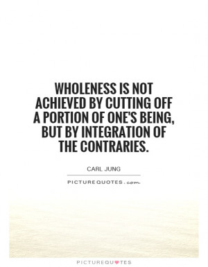 Wholeness is not achieved by cutting off a portion of one's being, but ...