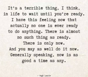 no one is ever ready to do anything. There is almost no such thing ...