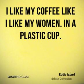 ... -izzard-comedian-quote-i-like-my-coffee-like-i-like-my-women-in.jpg