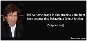 ... from fame because they behave in a famous fashion. - Stephen Rea