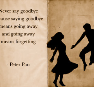 never-say-goodbye-because-saying-goodbye-means-going-away-and-going ...