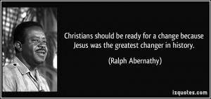 Christians should be ready for a change because Jesus was the greatest ...