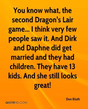 Don Bluth - You know what, the second Dragon's Lair game... I think ...