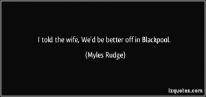 told the wife, We'd be better off in Blackpool. - Myles Rudge