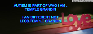 ... PART OF WHO I AM .TEMPLE GRANDINI AM DIFFERENT NOT LESS.TEMPLE GRANDIN