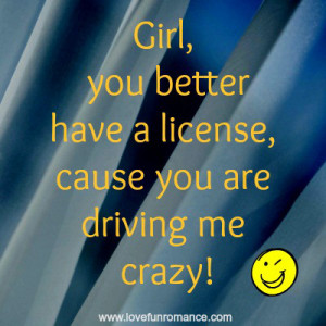 Girl, you better have a license, cause you are driving me crazy!
