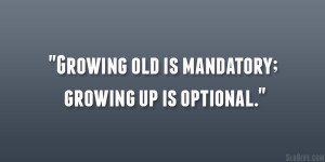 Growing old is mandatory; growing up is optional.""