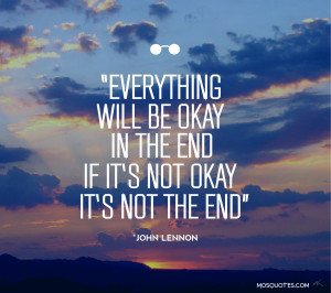 Everything will be okay in the end If its not okay its not the end