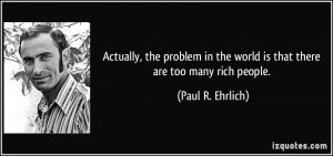 ... in the world is that there are too many rich people. - Paul R. Ehrlich
