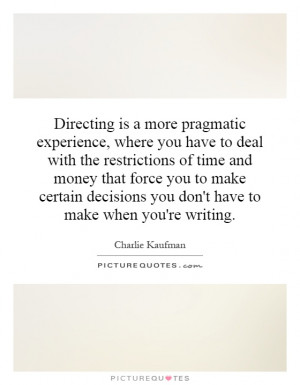 Directing is a more pragmatic experience, where you have to deal with ...