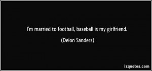 married to football, baseball is my girlfriend. - Deion Sanders