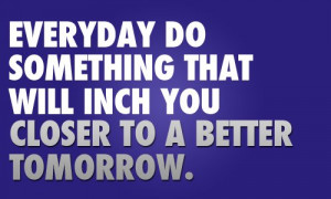 _quote_everyday_do_something_that_will_inch_you_closer_to_a_better ...