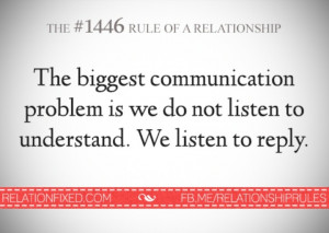 ... problem is we do not listen to understand. We listen to reply