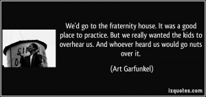 We'd go to the fraternity house. It was a good place to practice. But ...