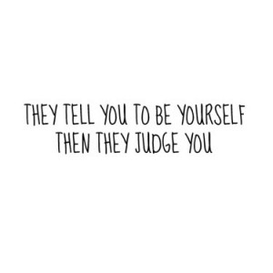 They tell you to be yourself then they judge you.