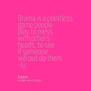 Quotes Picture: drama is a pointless game people play to mess with ...