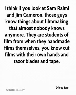 think if you look at Sam Raimi and Jim Cameron, those guys know ...