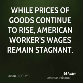 Ed Pastor - While prices of goods continue to rise, American worker's ...