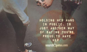 Holding her hand in public, is just another way of saying you're proud ...