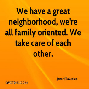 We have a great neighborhood, we're all family oriented. We take care ...